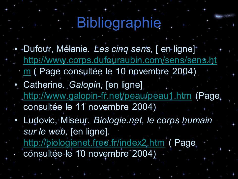Bibliographie Dufour, Mélanie. Les cinq sens, [ en ligne] http://www.corps.dufouraubin.com/sens/sens.htm ( Page consultée le 10 novembre 2004)